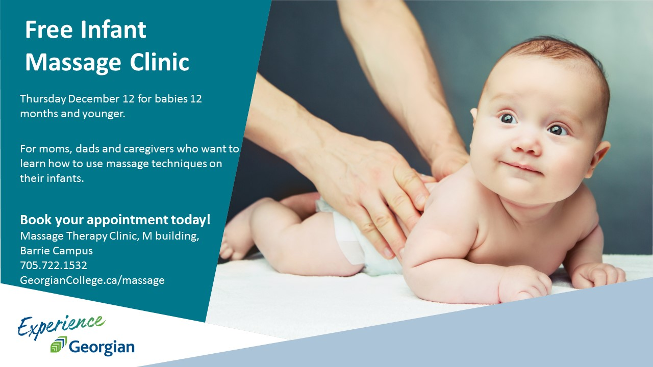 Free Infant Massage Clinic Thursday December 12 for babies 12 months and younger. For moms, dads and caregivers who want to learn how to use massage techniques on their infants. Book your appointment today! Massage therapy clinic, M building, Barrie Campus, 705.722.1532, georgiancollege.ca/massage